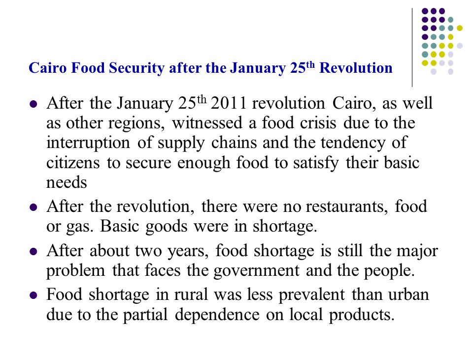 Cairo Food Security after the January 25 th Revolution After the January 25 th 2011 revolution Cairo, as well as other regions, witnessed a food crisis due to the interruption of supply chains and the tendency of citizens to secure enough food to satisfy their basic needs After the revolution, there were no restaurants, food or gas.