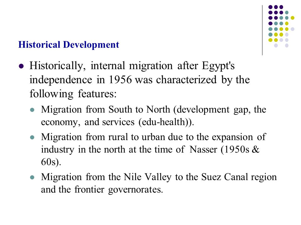 Historical Development Historically, internal migration after Egypt s independence in 1956 was characterized by the following features: Migration from South to North (development gap, the economy, and services (edu-health)).