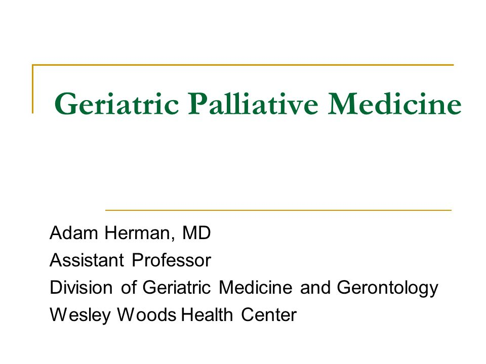 Geriatric Palliative Medicine Adam Herman, MD Assistant Professor Division of Geriatric Medicine and Gerontology Wesley Woods Health Center