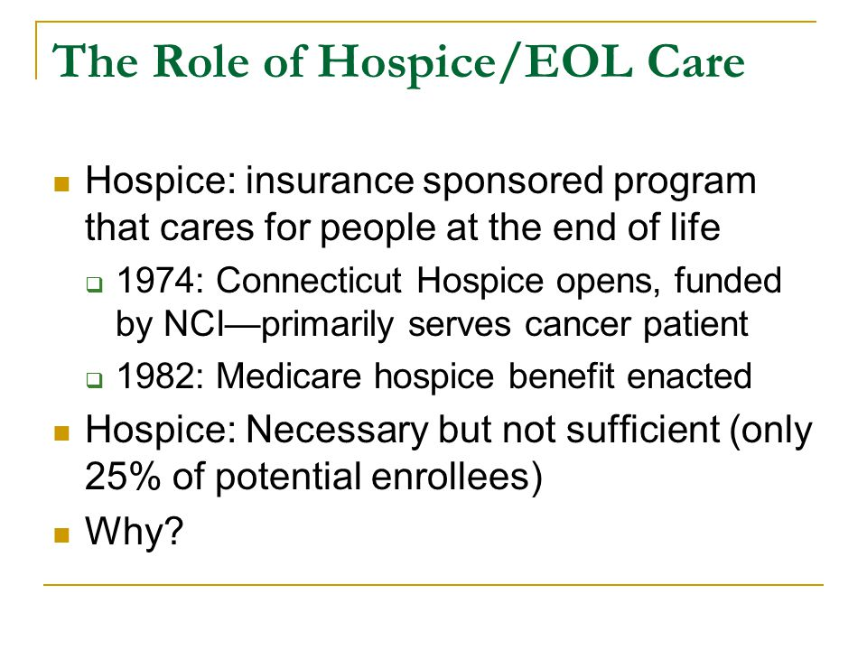 The Role of Hospice/EOL Care Hospice: insurance sponsored program that cares for people at the end of life  1974: Connecticut Hospice opens, funded by NCI—primarily serves cancer patient  1982: Medicare hospice benefit enacted Hospice: Necessary but not sufficient (only 25% of potential enrollees) Why