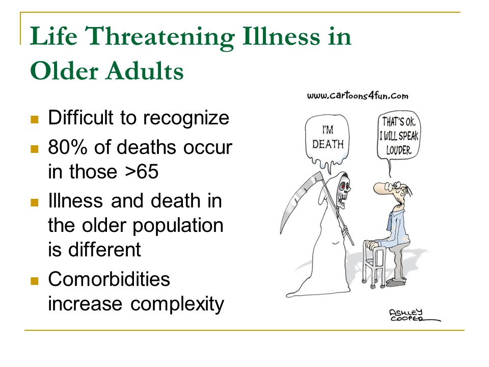 Life Threatening Illness in Older Adults Difficult to recognize 80% of deaths occur in those >65 Illness and death in the older population is different Comorbidities increase complexity