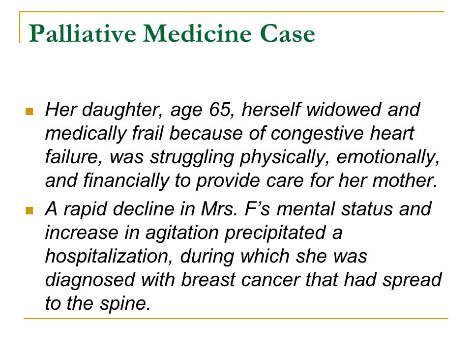 Palliative Medicine Case Her daughter, age 65, herself widowed and medically frail because of congestive heart failure, was struggling physically, emotionally, and financially to provide care for her mother.