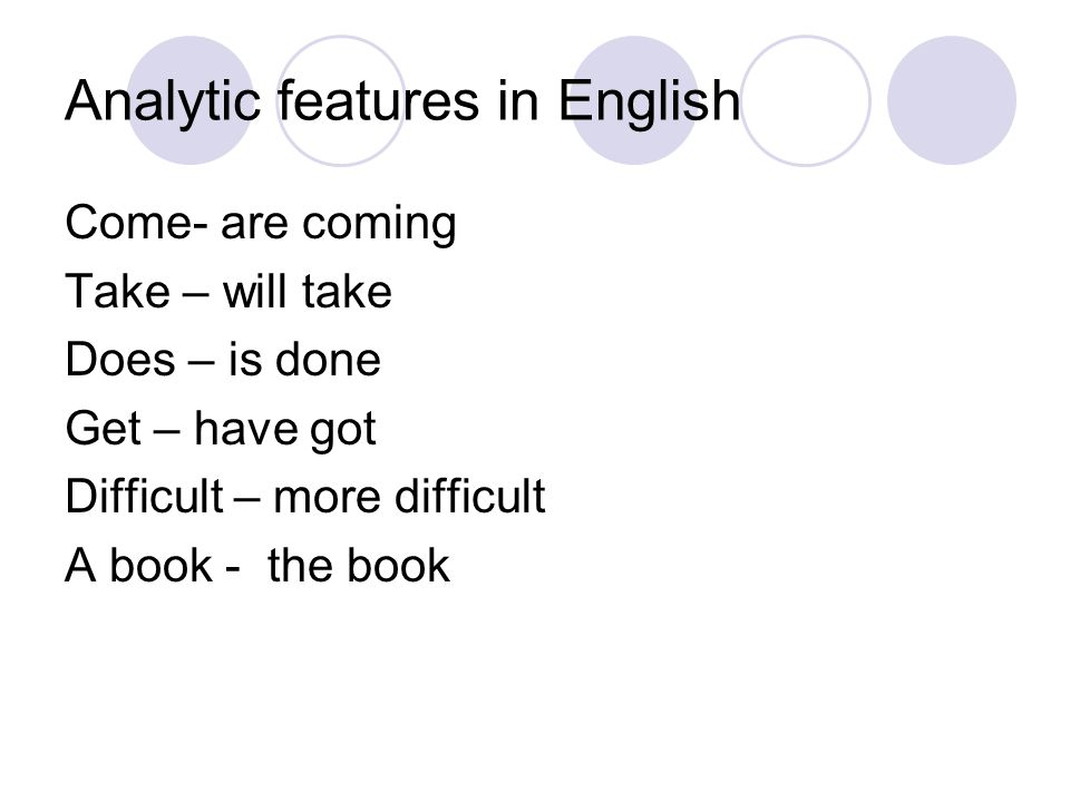 Analytic features in English Come- are coming Take – will take Does – is done Get – have got Difficult – more difficult A book - the book