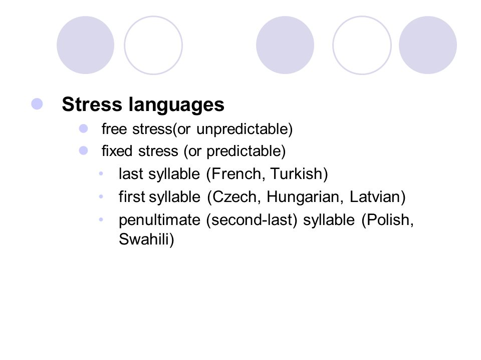Stress languages free stress(or unpredictable) fixed stress (or predictable) last syllable (French, Turkish) first syllable (Czech, Hungarian, Latvian