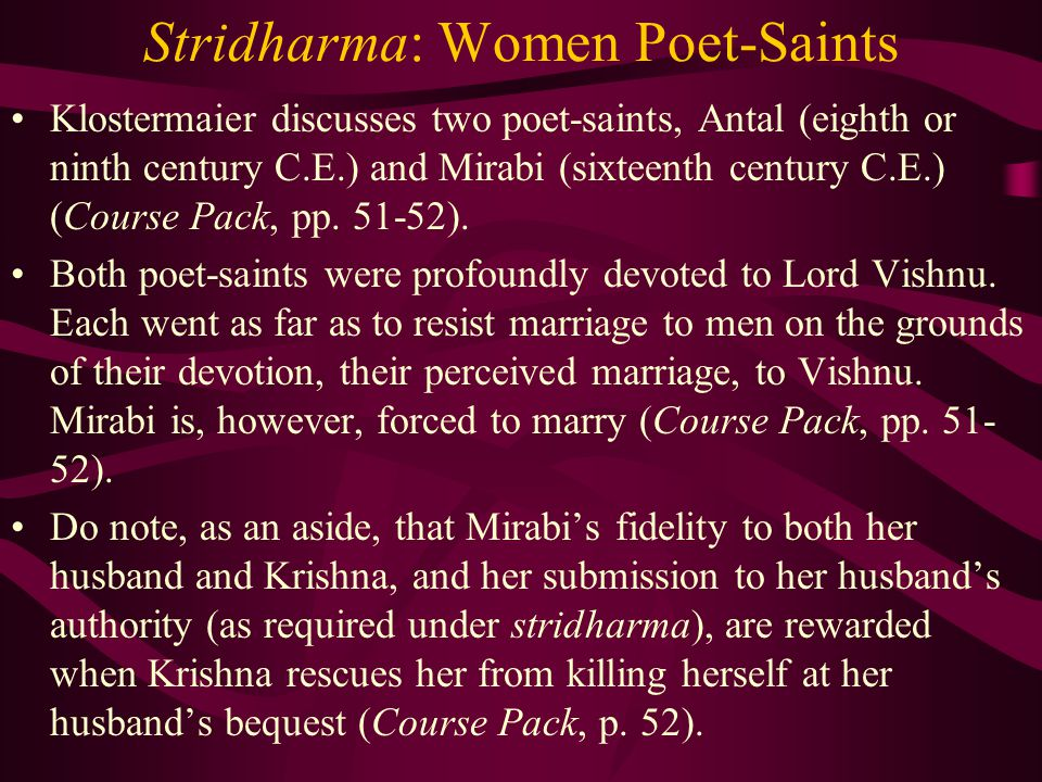 Stridharma: Women Poet-Saints Klostermaier discusses two poet-saints, Antal (eighth or ninth century C.E.) and Mirabi (sixteenth century C.E.) (Course Pack, pp.