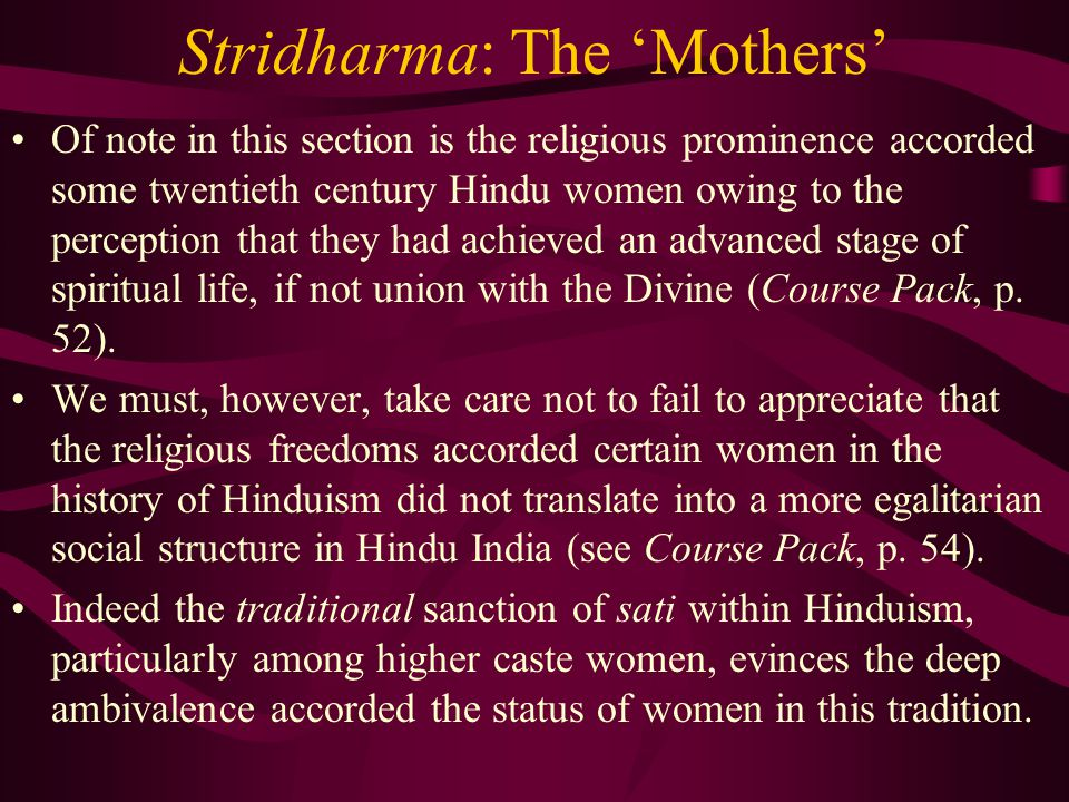 Stridharma: The 'Mothers' Of note in this section is the religious prominence accorded some twentieth century Hindu women owing to the perception that they had achieved an advanced stage of spiritual life, if not union with the Divine (Course Pack, p.