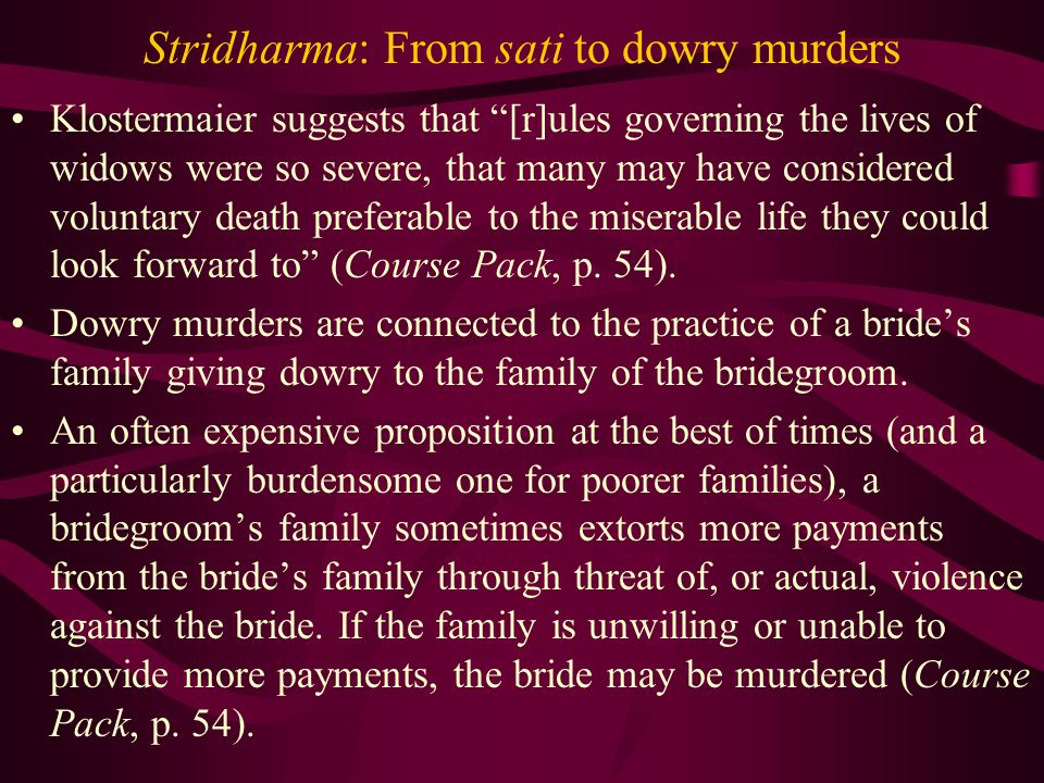 Stridharma: From sati to dowry murders Klostermaier suggests that [r]ules governing the lives of widows were so severe, that many may have considered voluntary death preferable to the miserable life they could look forward to (Course Pack, p.