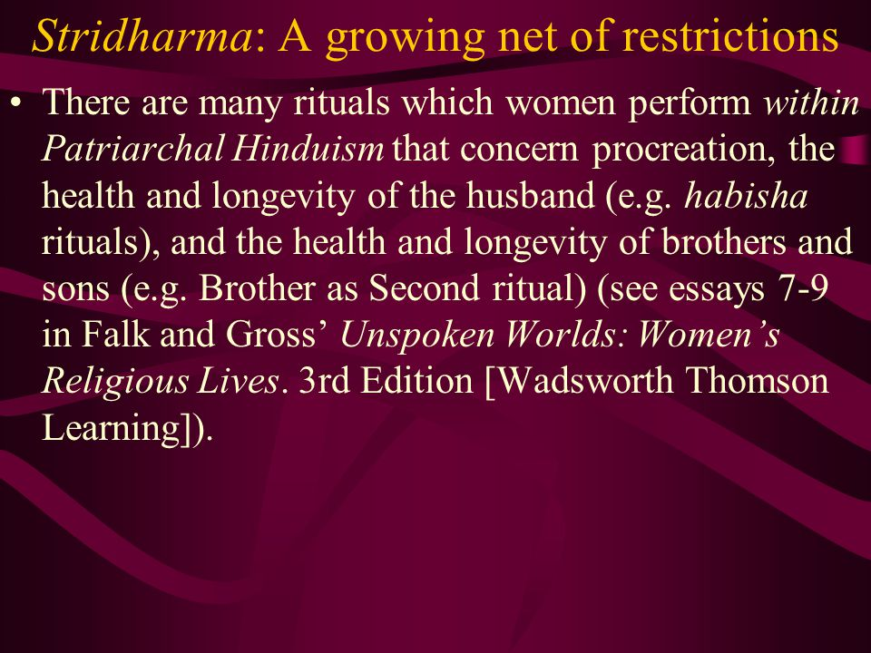 Stridharma: A growing net of restrictions There are many rituals which women perform within Patriarchal Hinduism that concern procreation, the health and longevity of the husband (e.g.
