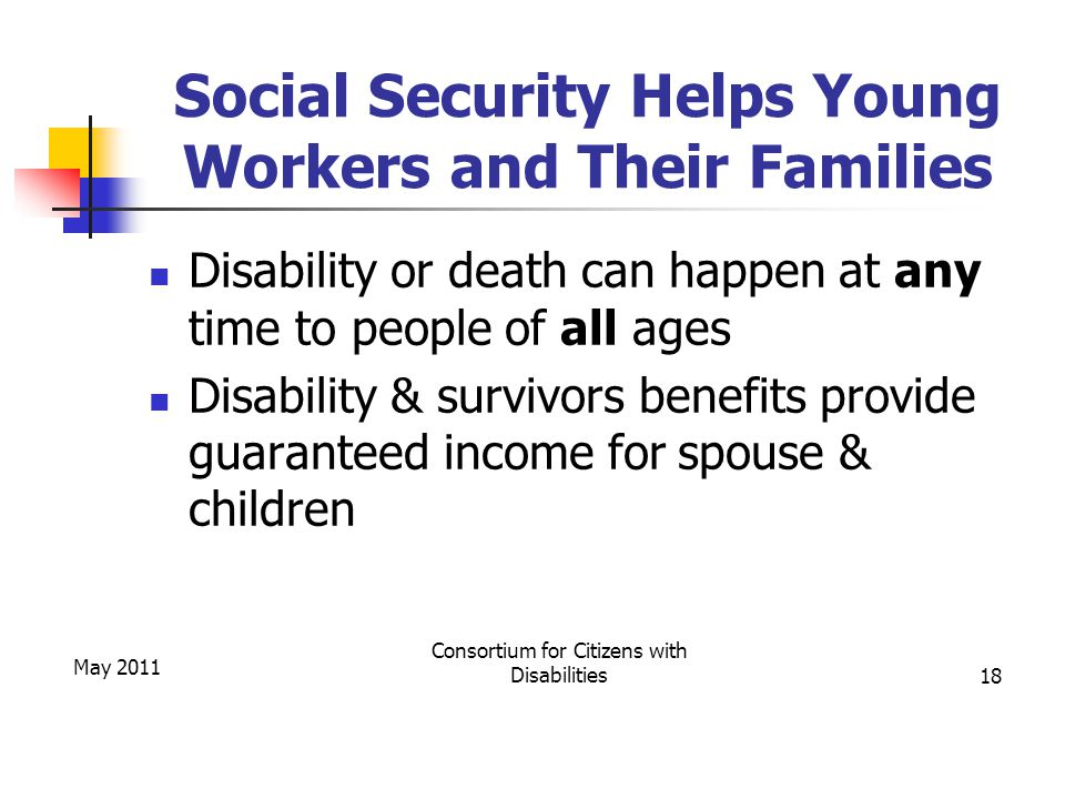 Social Security Helps Young Workers and Their Families Disability or death can happen at any time to people of all ages Disability & survivors benefits provide guaranteed income for spouse & children May 2011 Consortium for Citizens with Disabilities18