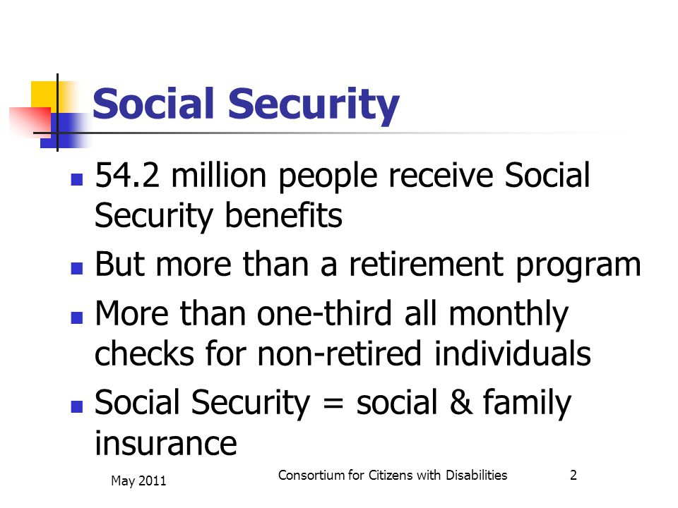 Social Security 54.2 million people receive Social Security benefits But more than a retirement program More than one-third all monthly checks for non-retired individuals Social Security = social & family insurance May 2011 Consortium for Citizens with Disabilities 2