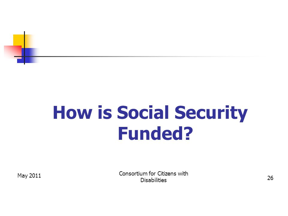 May 2011 Consortium for Citizens with Disabilities 26 How is Social Security Funded