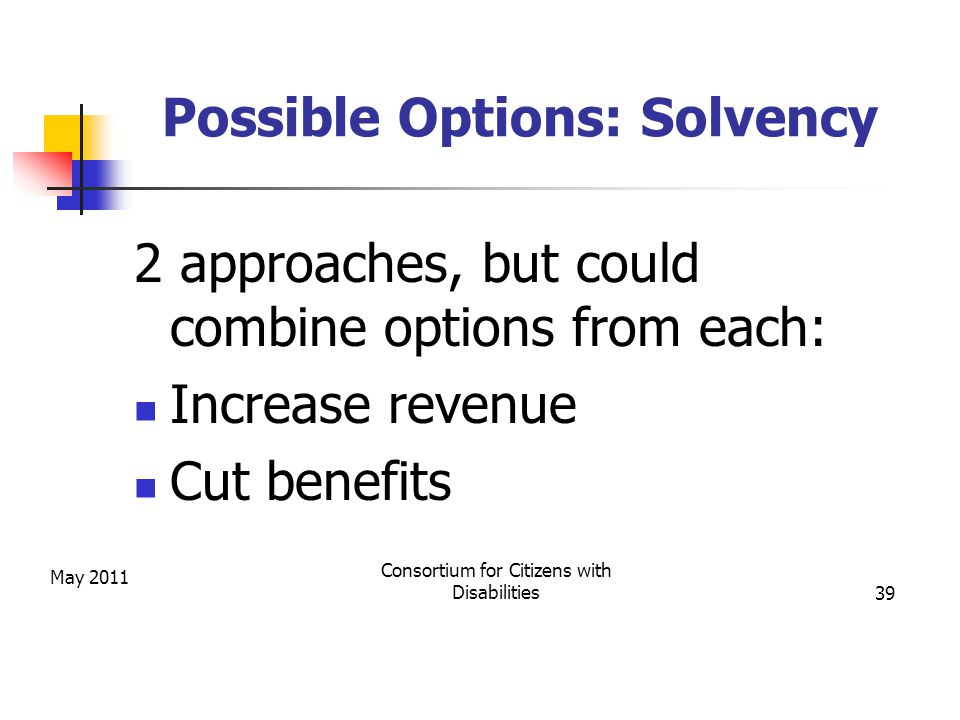 May 2011 Consortium for Citizens with Disabilities39 Possible Options: Solvency 2 approaches, but could combine options from each: Increase revenue Cut benefits