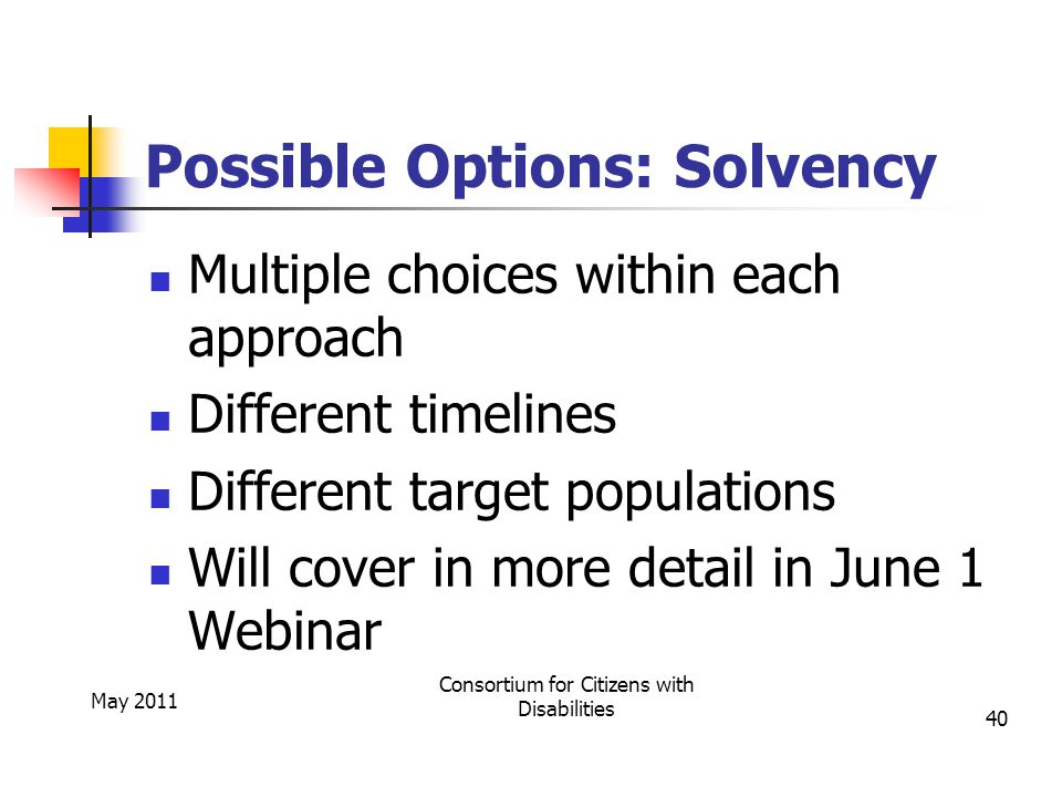 Possible Options: Solvency Multiple choices within each approach Different timelines Different target populations Will cover in more detail in June 1 Webinar May 2011 Consortium for Citizens with Disabilities 40