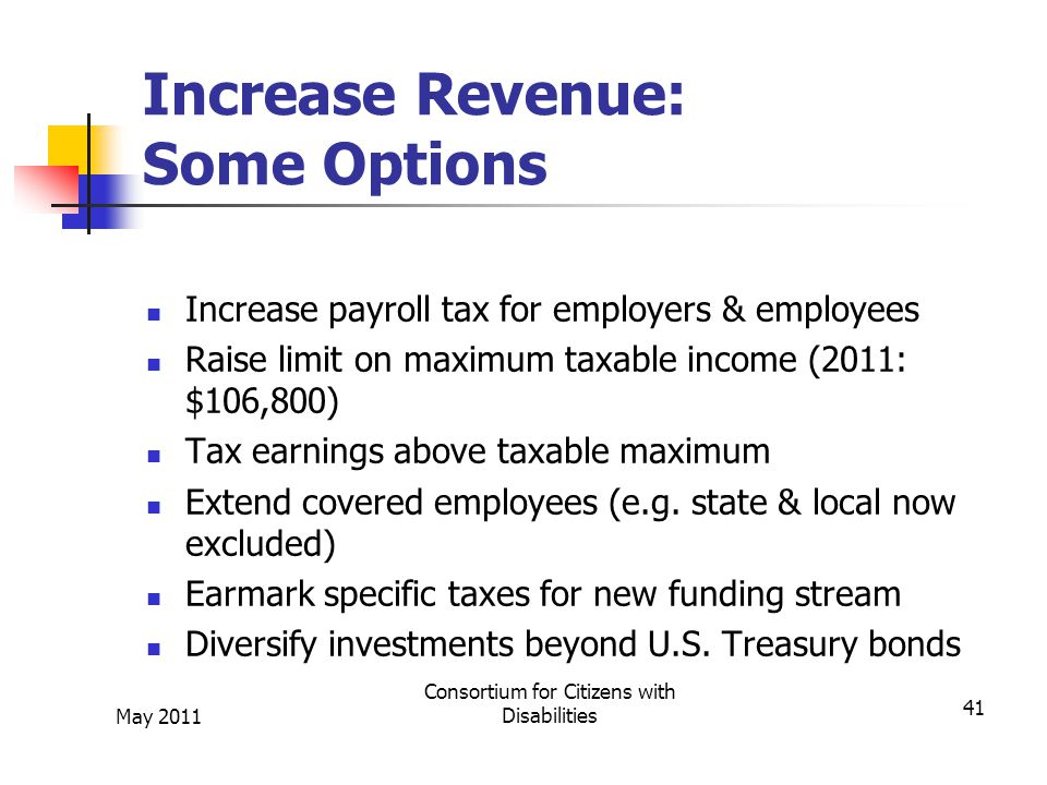 Increase Revenue: Some Options Increase payroll tax for employers & employees Raise limit on maximum taxable income (2011: $106,800) Tax earnings above taxable maximum Extend covered employees (e.g.