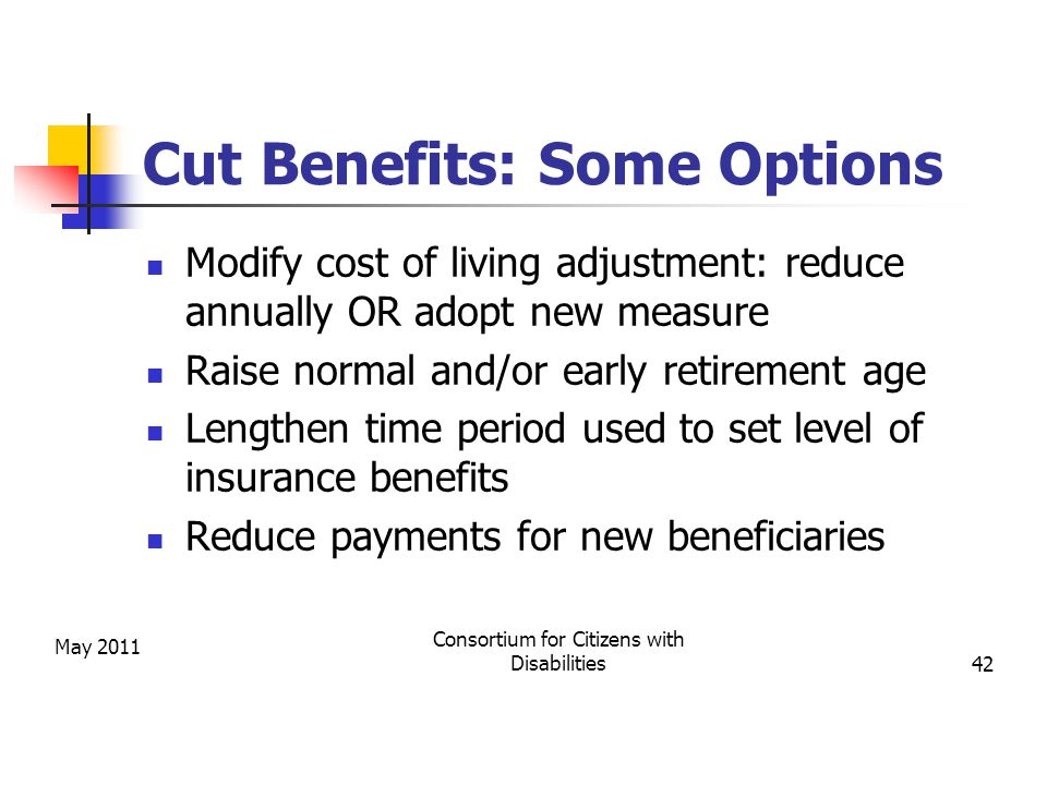 Cut Benefits: Some Options Modify cost of living adjustment: reduce annually OR adopt new measure Raise normal and/or early retirement age Lengthen time period used to set level of insurance benefits Reduce payments for new beneficiaries May 2011 Consortium for Citizens with Disabilities42