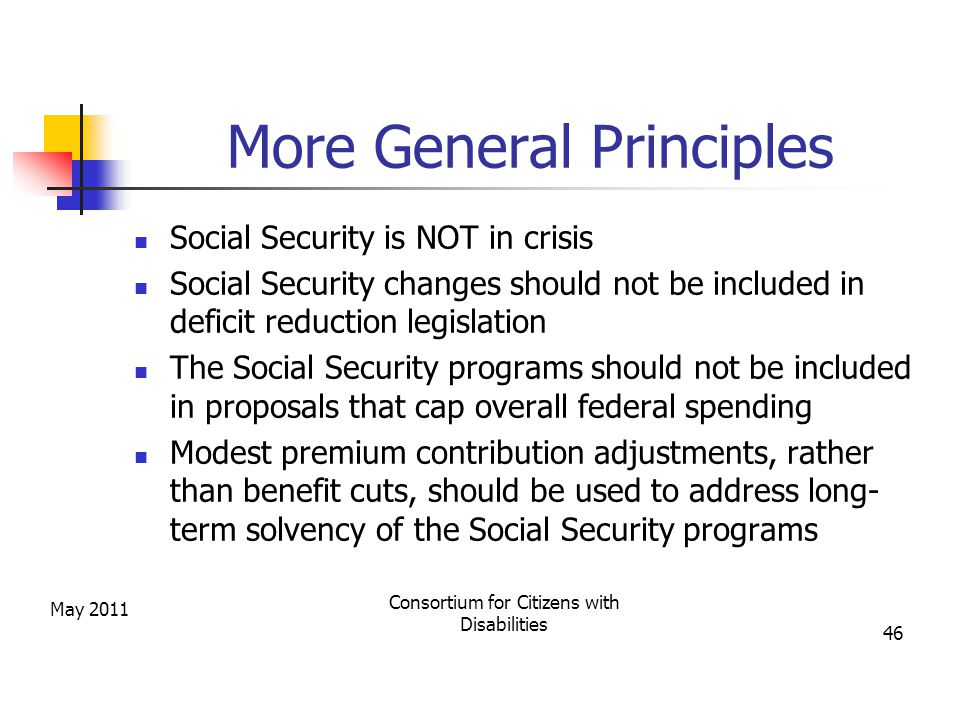 More General Principles Social Security is NOT in crisis Social Security changes should not be included in deficit reduction legislation The Social Security programs should not be included in proposals that cap overall federal spending Modest premium contribution adjustments, rather than benefit cuts, should be used to address long- term solvency of the Social Security programs May 2011 Consortium for Citizens with Disabilities 46