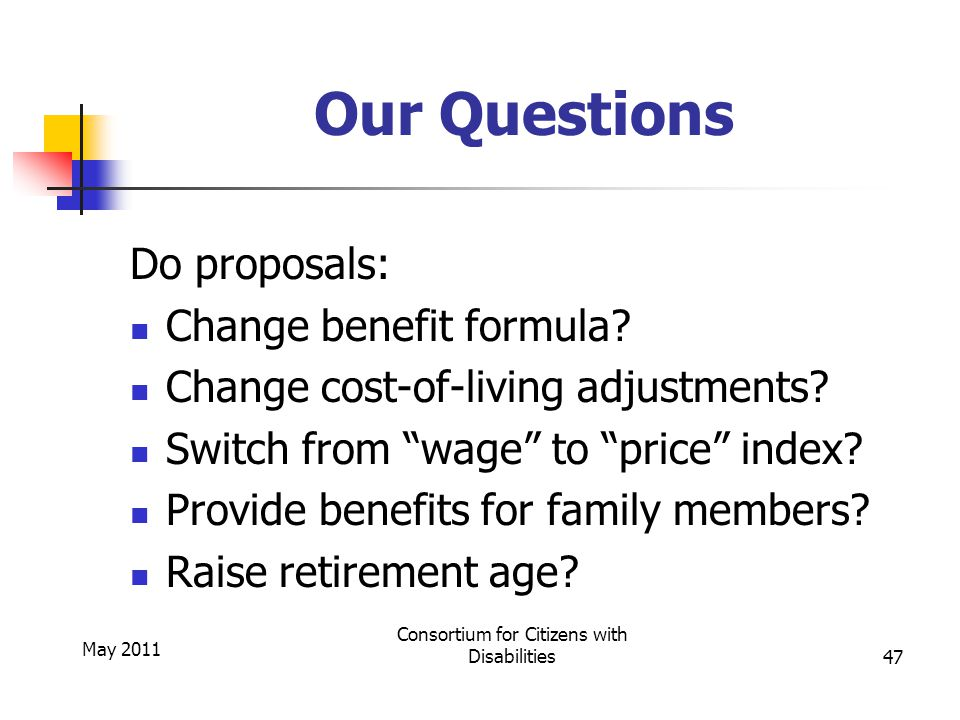 May 2011 Consortium for Citizens with Disabilities47 Our Questions Do proposals: Change benefit formula.