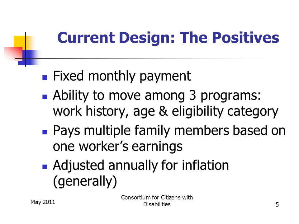 May 2011 Consortium for Citizens with Disabilities5 Current Design: The Positives Fixed monthly payment Ability to move among 3 programs: work history, age & eligibility category Pays multiple family members based on one worker's earnings Adjusted annually for inflation (generally)