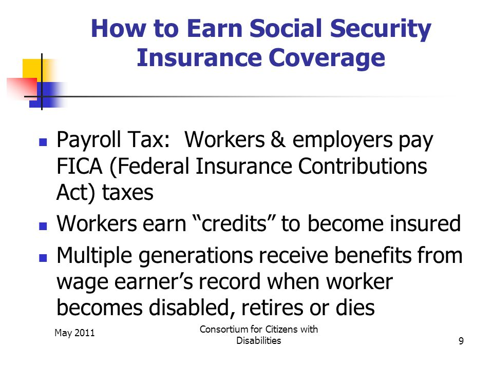 May 2011 Consortium for Citizens with Disabilities9 How to Earn Social Security Insurance Coverage Payroll Tax: Workers & employers pay FICA (Federal Insurance Contributions Act) taxes Workers earn credits to become insured Multiple generations receive benefits from wage earner's record when worker becomes disabled, retires or dies