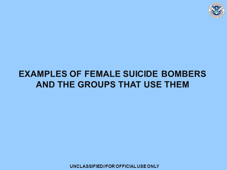 UNCLASSIFIED//FOR OFFICIAL USE ONLY EXAMPLES OF FEMALE SUICIDE BOMBERS AND THE GROUPS THAT USE THEM