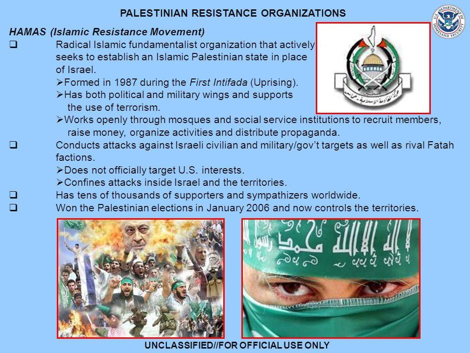 UNCLASSIFIED//FOR OFFICIAL USE ONLY PALESTINIAN RESISTANCE ORGANIZATIONS HAMAS (Islamic Resistance Movement)  Radical Islamic fundamentalist organization that actively seeks to establish an Islamic Palestinian state in place of Israel.