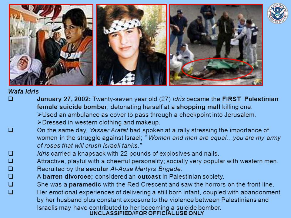 UNCLASSIFIED//FOR OFFICIAL USE ONLY Wafa Idris  January 27, 2002: Twenty-seven year old (27) Idris became the FIRST Palestinian female suicide bomber, detonating herself at a shopping mall killing one.