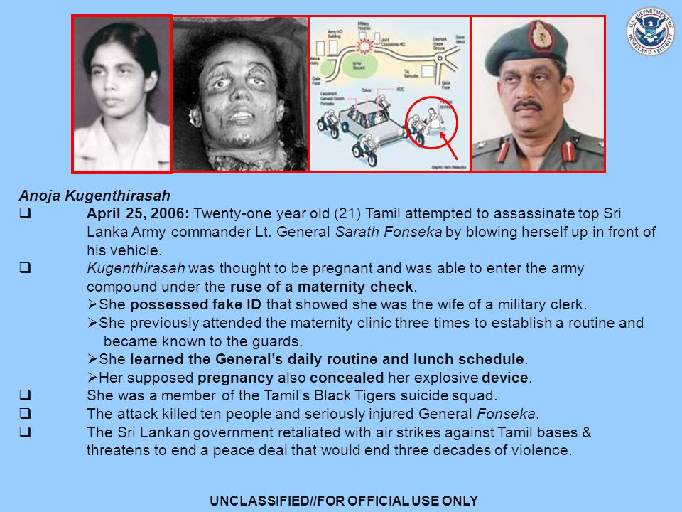 UNCLASSIFIED//FOR OFFICIAL USE ONLY Anoja Kugenthirasah  April 25, 2006: Twenty-one year old (21) Tamil attempted to assassinate top Sri Lanka Army commander Lt.