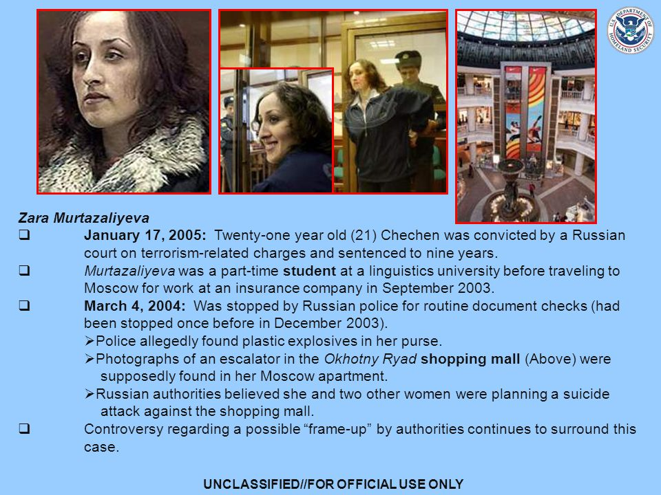 UNCLASSIFIED//FOR OFFICIAL USE ONLY Zara Murtazaliyeva  January 17, 2005: Twenty-one year old (21) Chechen was convicted by a Russian court on terrorism-related charges and sentenced to nine years.