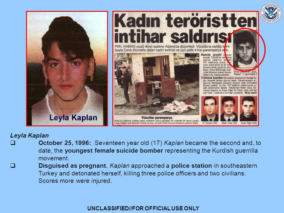 UNCLASSIFIED//FOR OFFICIAL USE ONLY Leyla Kaplan  October 25, 1996: Seventeen year old (17) Kaplan became the second and, to date, the youngest female suicide bomber representing the Kurdish guerrilla movement.