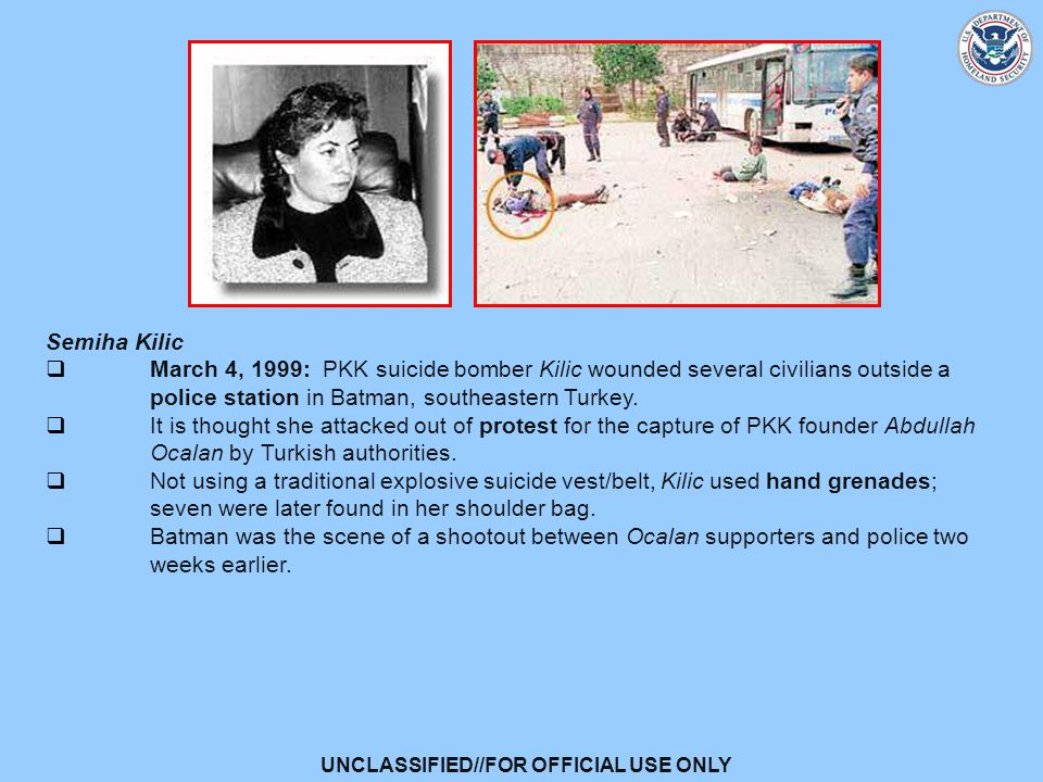 UNCLASSIFIED//FOR OFFICIAL USE ONLY Semiha Kilic  March 4, 1999: PKK suicide bomber Kilic wounded several civilians outside a police station in Batman, southeastern Turkey.