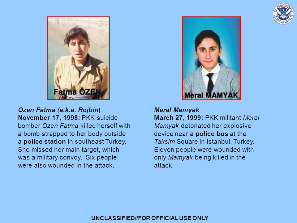 UNCLASSIFIED//FOR OFFICIAL USE ONLY Meral Mamyak March 27, 1999: PKK militant Meral Mamyak detonated her explosive device near a police bus at the Taksim Square in Istanbul, Turkey.