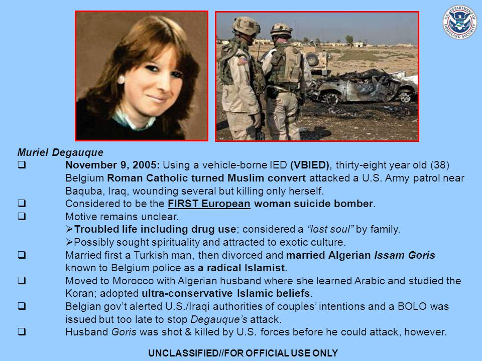 UNCLASSIFIED//FOR OFFICIAL USE ONLY Muriel Degauque  November 9, 2005: Using a vehicle-borne IED (VBIED), thirty-eight year old (38) Belgium Roman Catholic turned Muslim convert attacked a U.S.