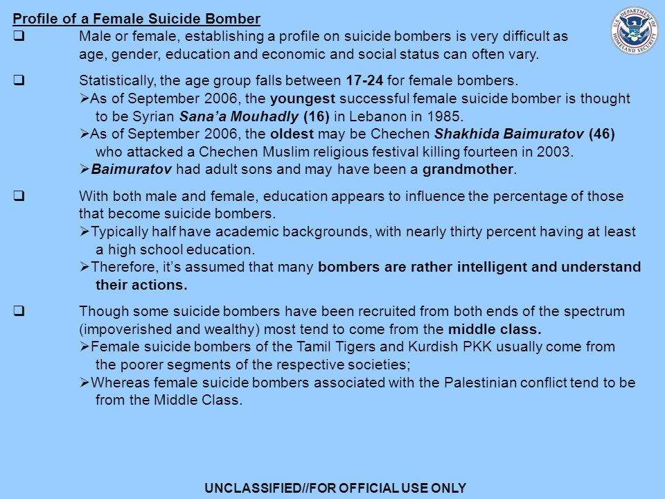 UNCLASSIFIED//FOR OFFICIAL USE ONLY Profile of a Female Suicide Bomber  Male or female, establishing a profile on suicide bombers is very difficult as age, gender, education and economic and social status can often vary.