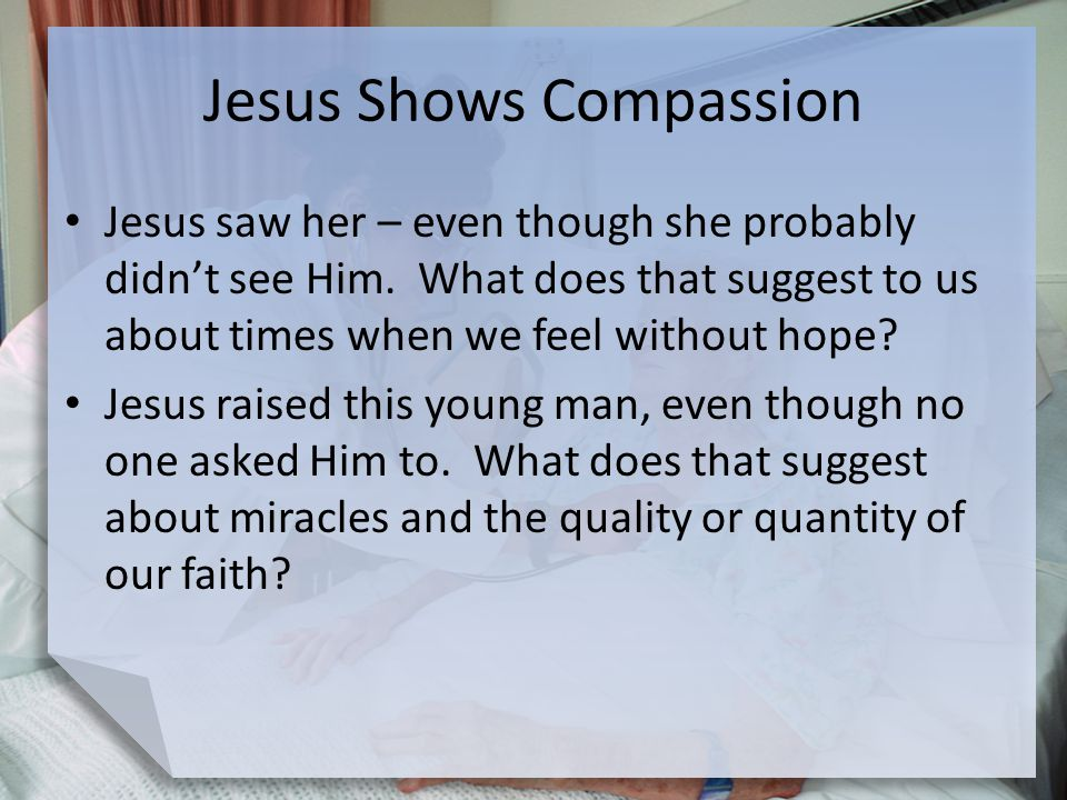 Jesus Shows Compassion Jesus saw her – even though she probably didn't see Him. What does that suggest to us about times when we feel without hope? Je