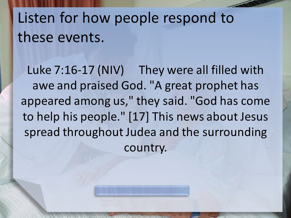 Listen for how people respond to these events. Luke 7:16-17 (NIV) They were all filled with awe and praised God.