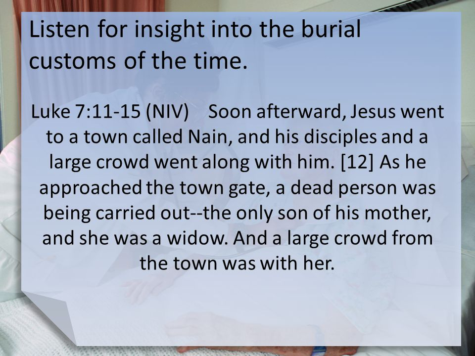 Listen for insight into the burial customs of the time. Luke 7:11-15 (NIV) Soon afterward, Jesus went to a town called Nain, and his disciples and a l
