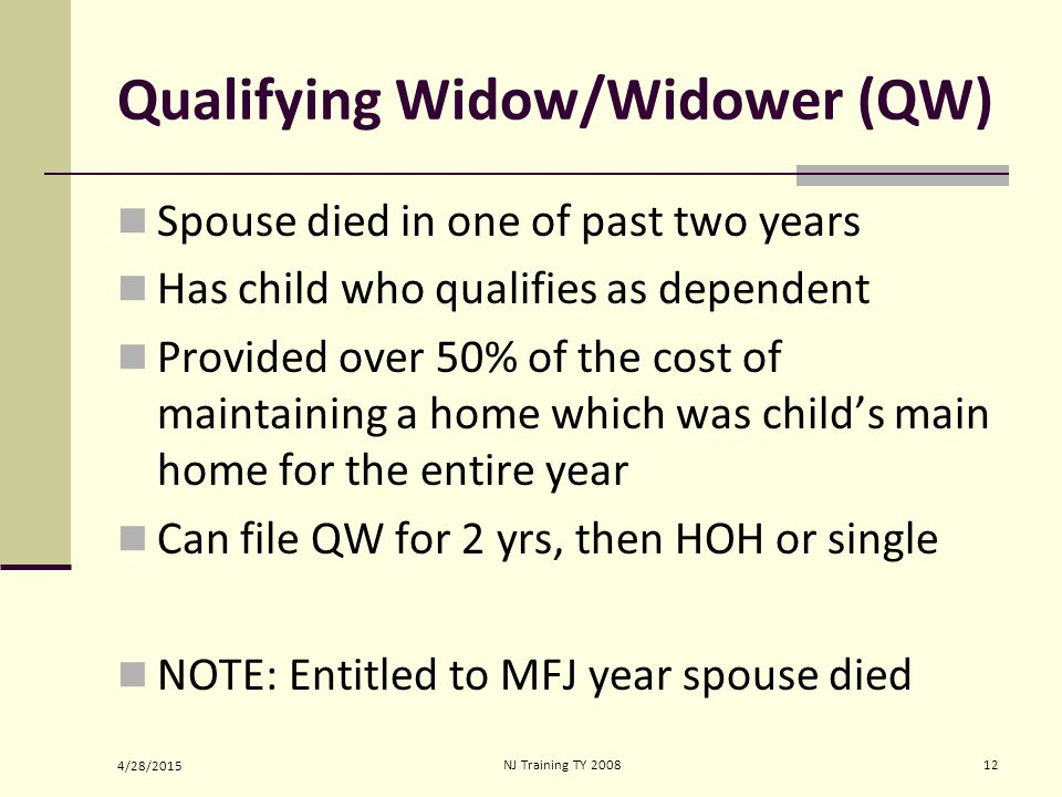4/28/2015 NJ Training TY 200812 Qualifying Widow/Widower (QW) Spouse died in one of past two years Has child who qualifies as dependent Provided over 50% of the cost of maintaining a home which was child's main home for the entire year Can file QW for 2 yrs, then HOH or single NOTE: Entitled to MFJ year spouse died