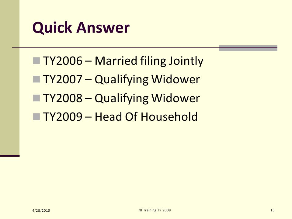 4/28/2015 NJ Training TY 200815 Quick Answer TY2006 – Married filing Jointly TY2007 – Qualifying Widower TY2008 – Qualifying Widower TY2009 – Head Of Household