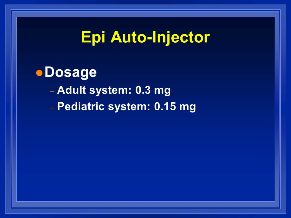 Epi Auto-Injector l Dosage – Adult system: 0.3 mg – Pediatric system: 0.15 mg