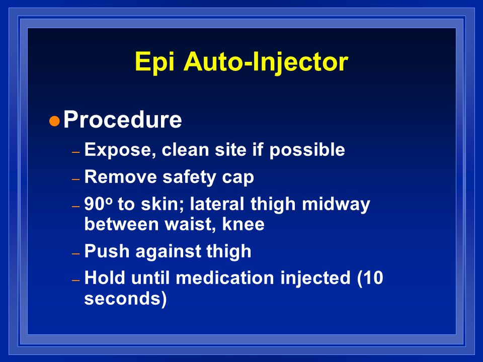 Epi Auto-Injector l Procedure – Expose, clean site if possible – Remove safety cap – 90 o to skin; lateral thigh midway between waist, knee – Push against thigh – Hold until medication injected (10 seconds)