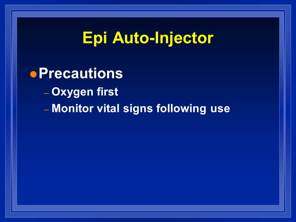 Epi Auto-Injector l Precautions – Oxygen first – Monitor vital signs following use