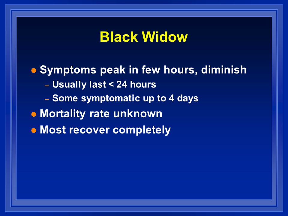 Black Widow l Symptoms peak in few hours, diminish – Usually last < 24 hours – Some symptomatic up to 4 days l Mortality rate unknown l Most recover completely