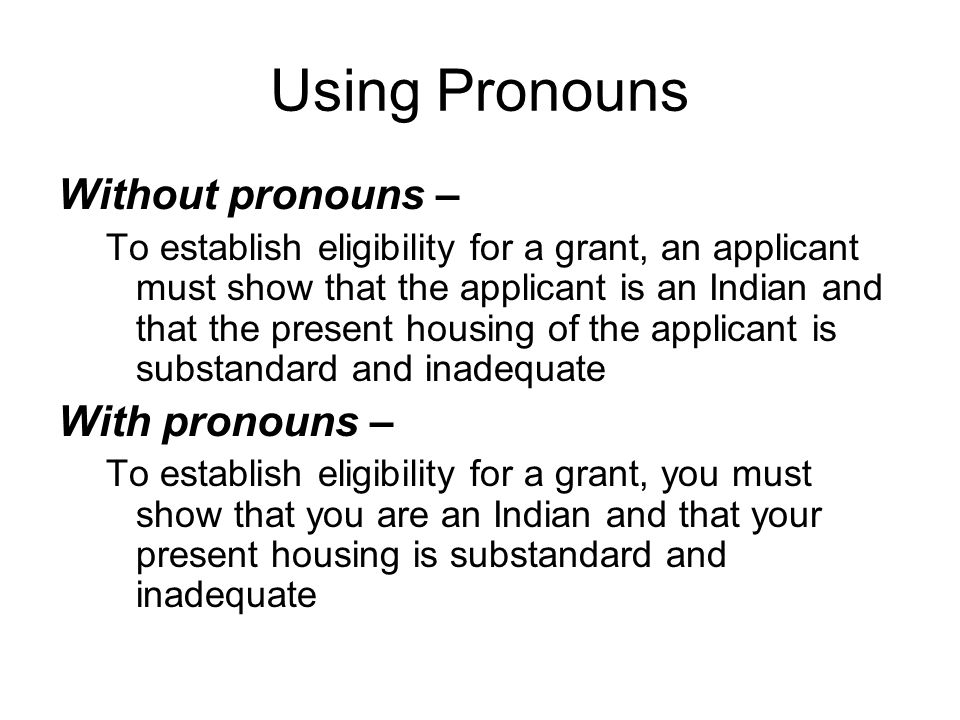 Using Pronouns Without pronouns – To establish eligibility for a grant, an applicant must show that the applicant is an Indian and that the present housing of the applicant is substandard and inadequate With pronouns – To establish eligibility for a grant, you must show that you are an Indian and that your present housing is substandard and inadequate