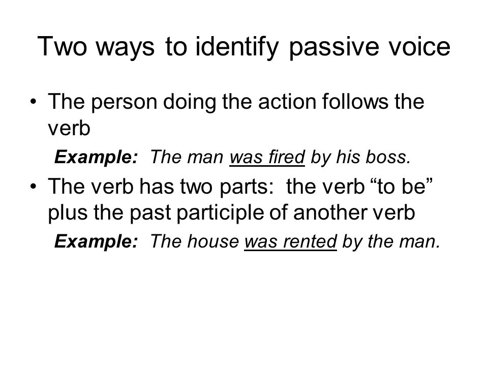 Two ways to identify passive voice The person doing the action follows the verb Example: The man was fired by his boss.