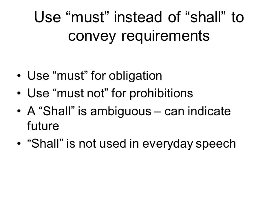 Use must instead of shall to convey requirements Use must for obligation Use must not for prohibitions A Shall is ambiguous – can indicate future Shall is not used in everyday speech