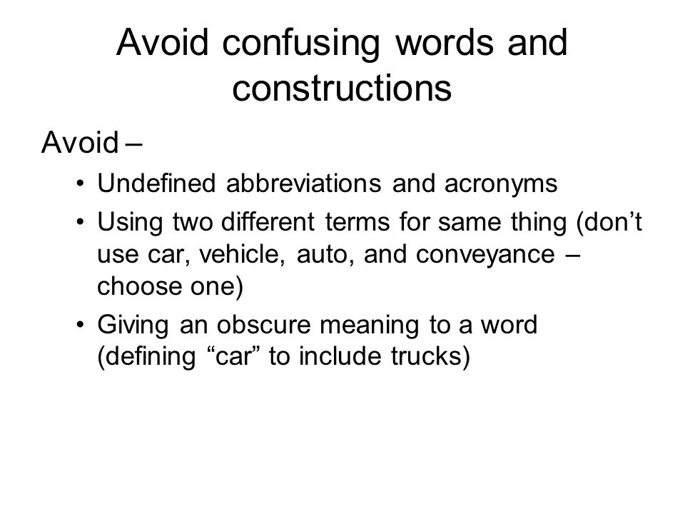 Avoid confusing words and constructions Avoid – Undefined abbreviations and acronyms Using two different terms for same thing (don't use car, vehicle, auto, and conveyance – choose one) Giving an obscure meaning to a word (defining car to include trucks)