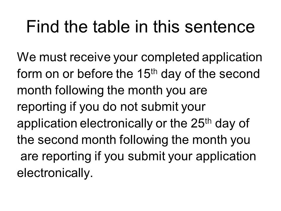 Find the table in this sentence We must receive your completed application form on or before the 15 th day of the second month following the month you are reporting if you do not submit your application electronically or the 25 th day of the second month following the month you are reporting if you submit your application electronically.