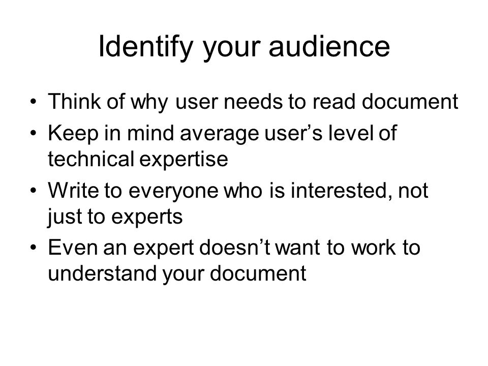 Identify your audience Think of why user needs to read document Keep in mind average user's level of technical expertise Write to everyone who is interested, not just to experts Even an expert doesn't want to work to understand your document