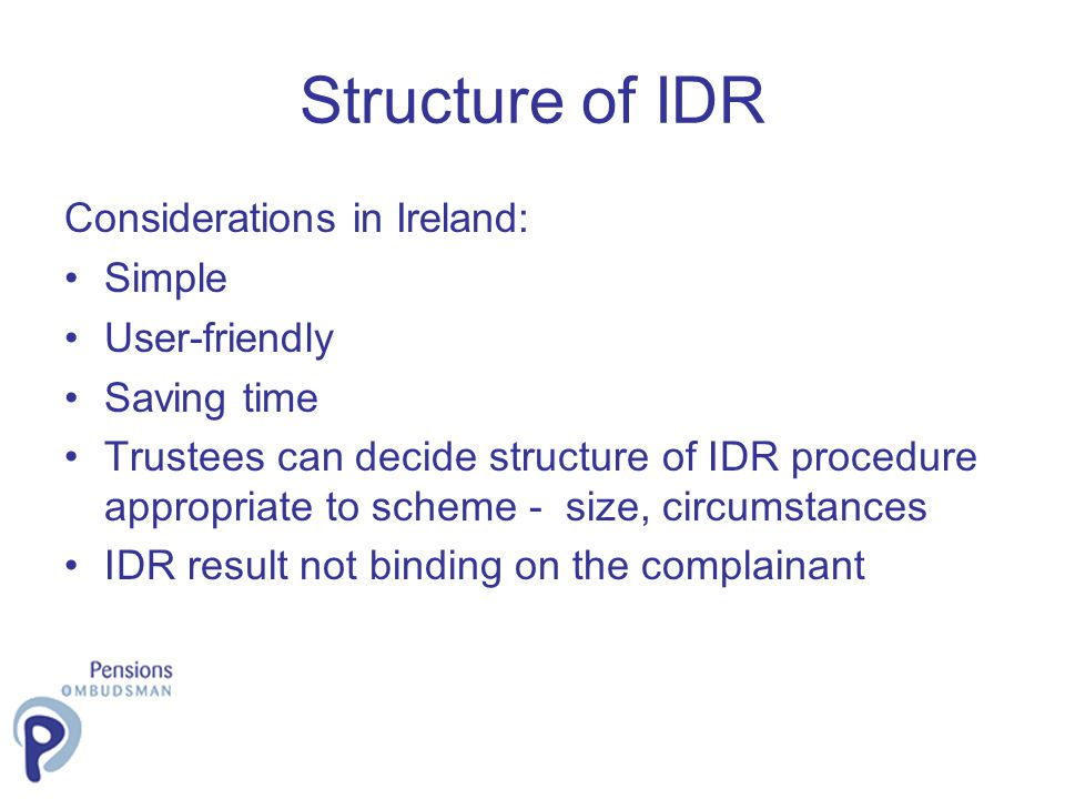 Structure of IDR Considerations in Ireland: Simple User-friendly Saving time Trustees can decide structure of IDR procedure appropriate to scheme - size, circumstances IDR result not binding on the complainant