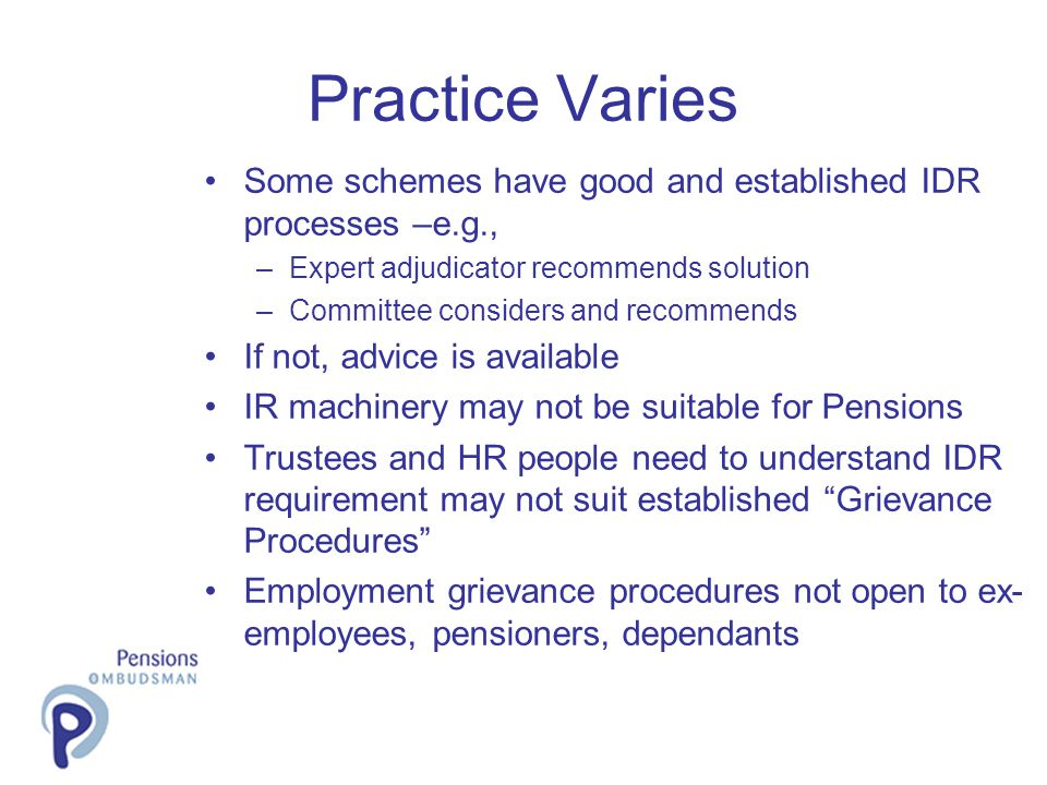 Practice Varies Some schemes have good and established IDR processes –e.g., –Expert adjudicator recommends solution –Committee considers and recommends If not, advice is available IR machinery may not be suitable for Pensions Trustees and HR people need to understand IDR requirement may not suit established Grievance Procedures Employment grievance procedures not open to ex- employees, pensioners, dependants